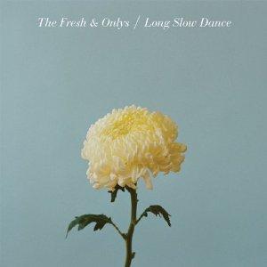 Fresh & Onlys_Long Slow Dance